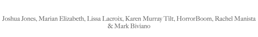 MAJOR CONTRIBUTORS: Joshua Jones, Marian Elizabeth, Lissa Lacroix, Karen Murray Tilt, HorrorBoom, Rachel Manista & Mark Biviano