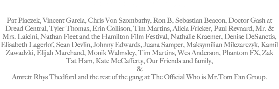 CHAMPIONS OF MR.TOM: Pat Placzek, Vincent Garcia, Chris Von Szombathy, Ron B, Sebastian Beacon, Doctor Gash at Dread Central, Tyler Thomas, Erin Collison, Tim Martins, Alicia Fricker, Paul Reynard, Mr. & Mrs. Laicini, Nathan Fleet and the Hamilton Film Festival, Nathalie Kraemer, Denise DeSanctis, Elisabeth Lagerlof, Sean Devlin, Johnny Edwards, Juana Samper, Maksymilian Milczarczyk, Kamil Zawadzki, Elijah Marchand, Monik Walmsley, Tim Martins, Wes Anderson, Phantom FX, Zak Tat Ham, Kate McCafferty, Our Friends and Family & Amrett Rhys Thedford and the rest of the gang at The Official Who is Mr.Tom Fan Group.
